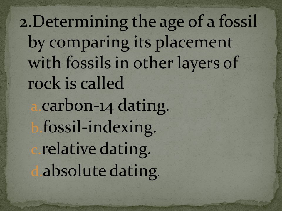 2.Determining the age of a fossil by comparing its placement with fossils in other layers of rock is called