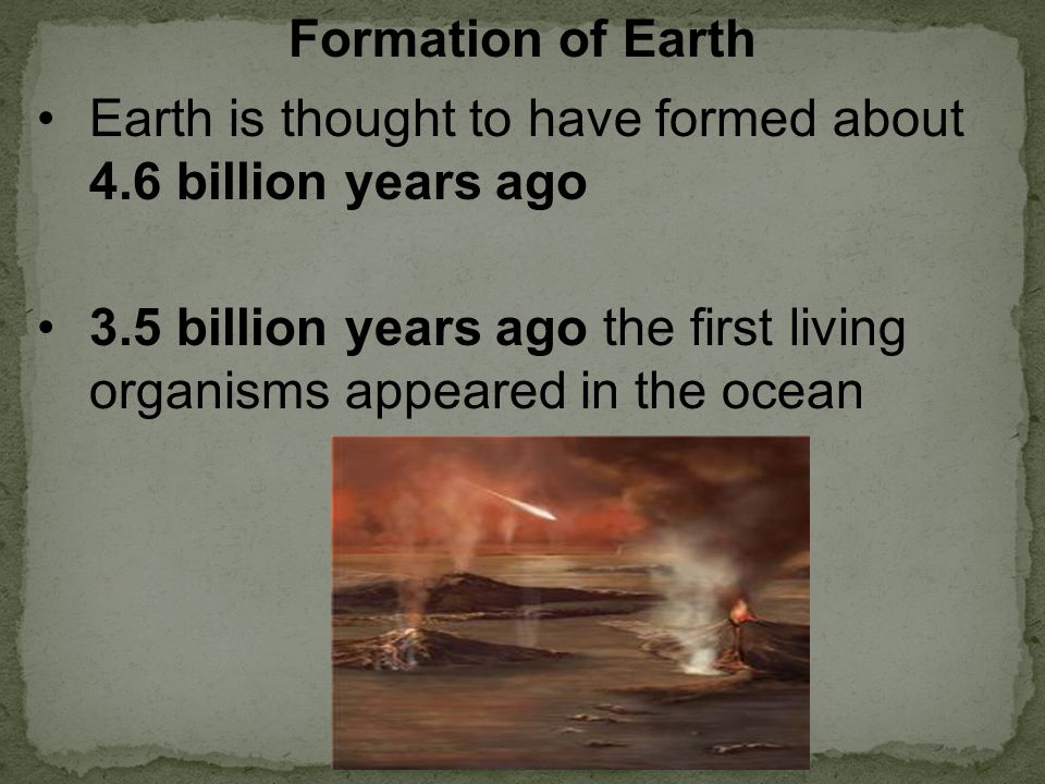 Earth is thought to have formed about 4.6 billion years ago