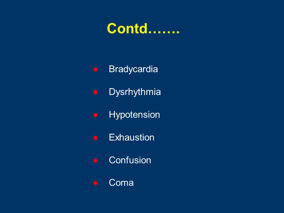 Contd……. Bradycardia Dysrhythmia Hypotension Exhaustion Confusion Coma