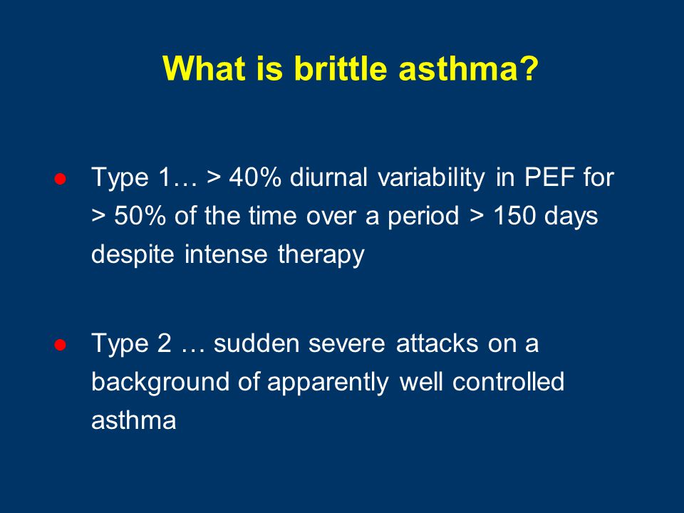 What is brittle asthma Type 1… > 40% diurnal variability in PEF for > 50% of the time over a period > 150 days despite intense therapy.