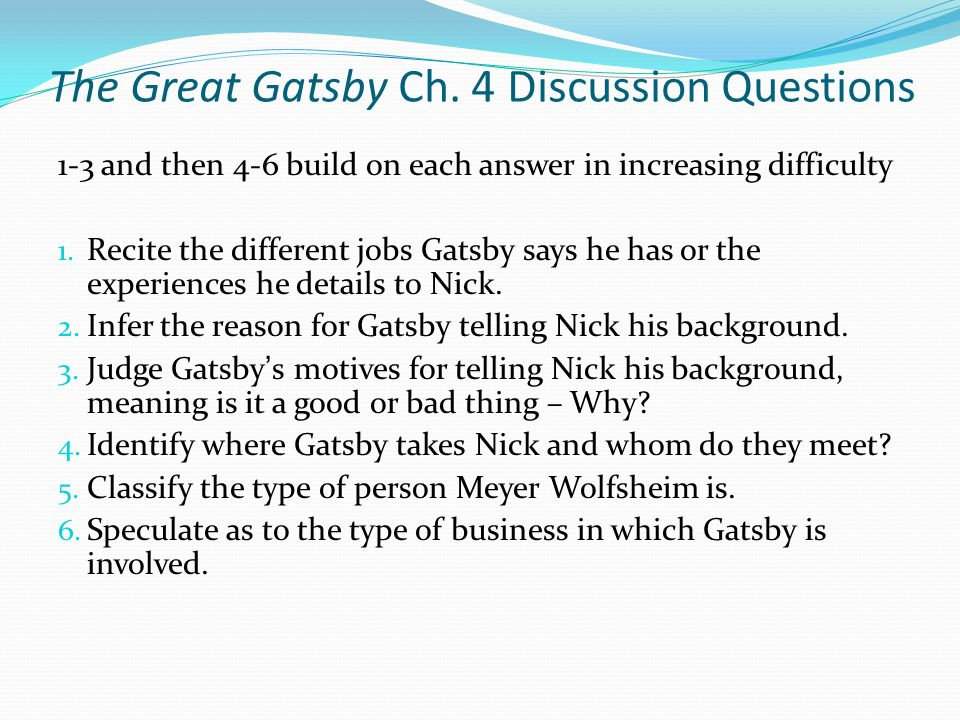 the great gatsby questions essay and discussion Print these discussion questions for the great gatsby for your book discussion group, or think about your own answers to these questions while you are reading the book nick nick believes he is an honest, nonjudgmental narrator discuss the reliability of nick carraway as the narrator of the great gatsby the novel's action occurs in.