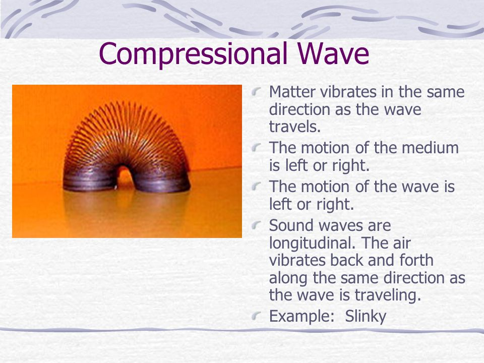 Compressional Wave Matter vibrates in the same direction as the wave travels. The motion of the medium is left or right.