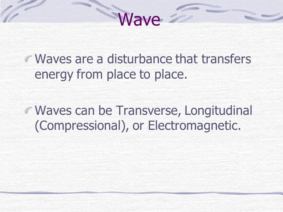 Wave Waves are a disturbance that transfers energy from place to place.
