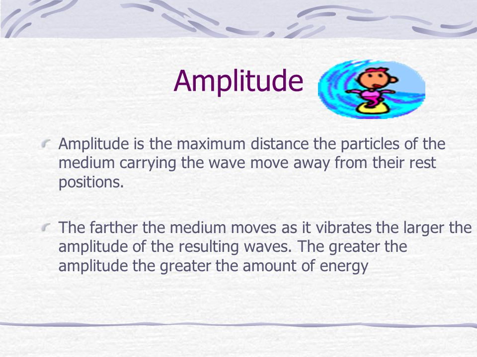 Amplitude Amplitude is the maximum distance the particles of the medium carrying the wave move away from their rest positions.