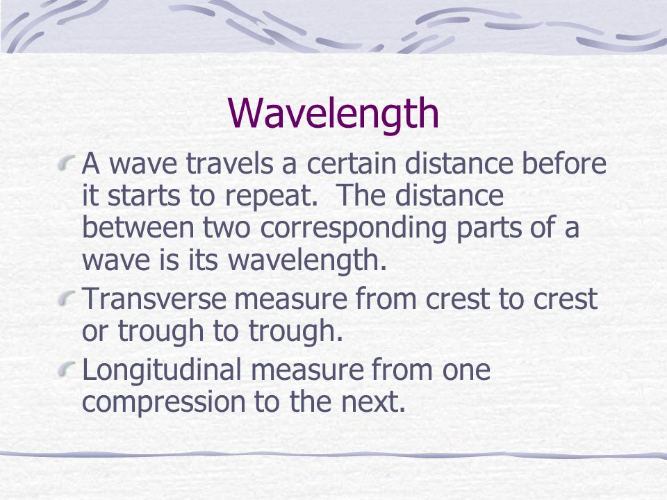 Wavelength A wave travels a certain distance before it starts to repeat. The distance between two corresponding parts of a wave is its wavelength.