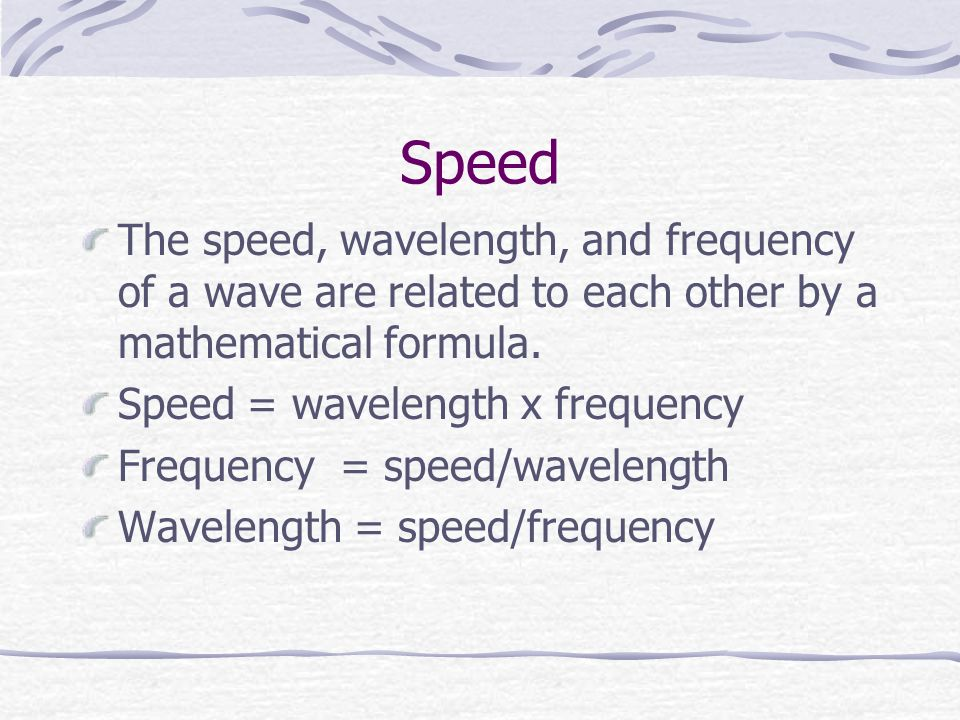 Speed The speed, wavelength, and frequency of a wave are related to each other by a mathematical formula.