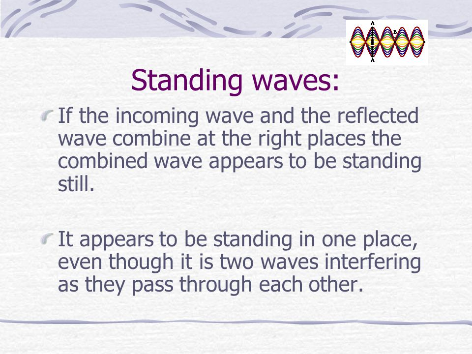 Standing waves: If the incoming wave and the reflected wave combine at the right places the combined wave appears to be standing still.