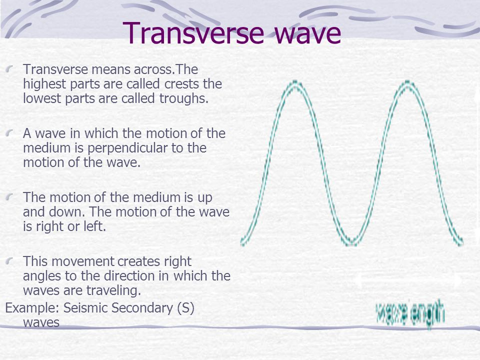 Transverse wave Transverse means across.The highest parts are called crests the lowest parts are called troughs.
