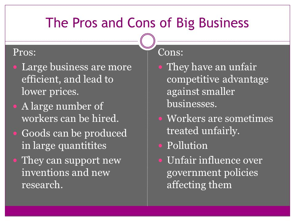 pros and cons of big business Pros and cons of big business the pros and cons of an online business with the advent of the internet, businesses have taken to new found markets according to a.