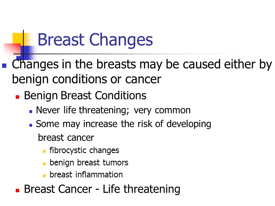 Breast Changes Changes in the breasts may be caused either by benign conditions or cancer. Benign Breast Conditions.