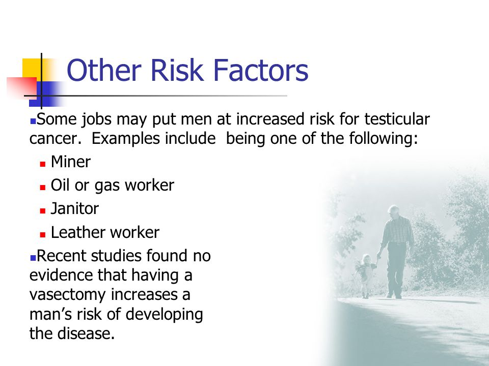 Other Risk Factors Some jobs may put men at increased risk for testicular cancer. Examples include being one of the following: