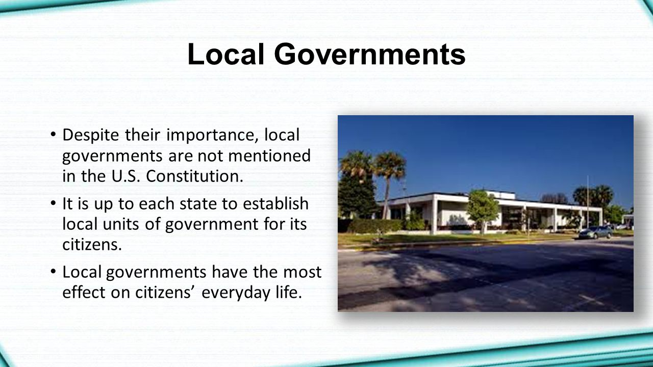 Local Governments Despite their importance, local governments are not mentioned in the U.S. Constitution.