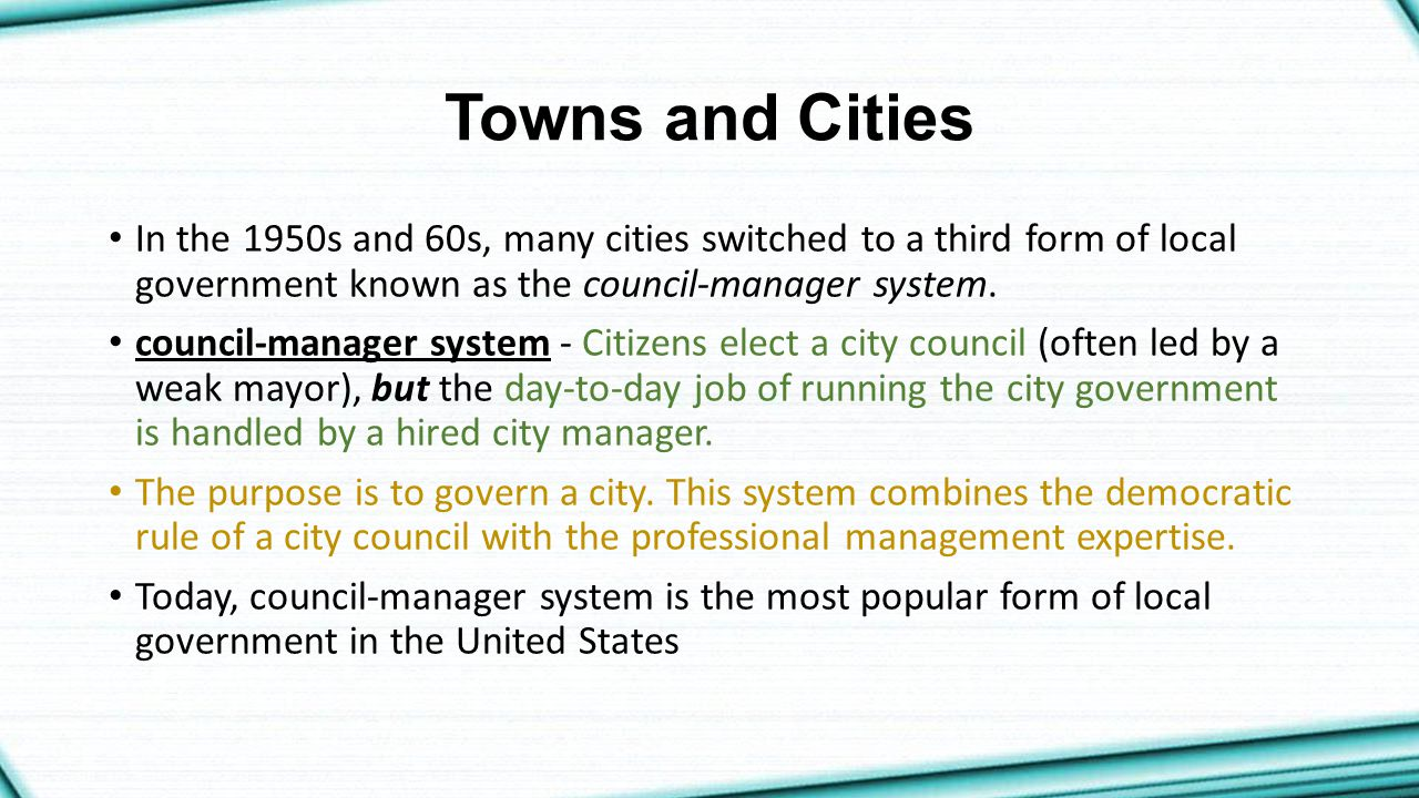 Towns and Cities In the 1950s and 60s, many cities switched to a third form of local government known as the council-manager system.