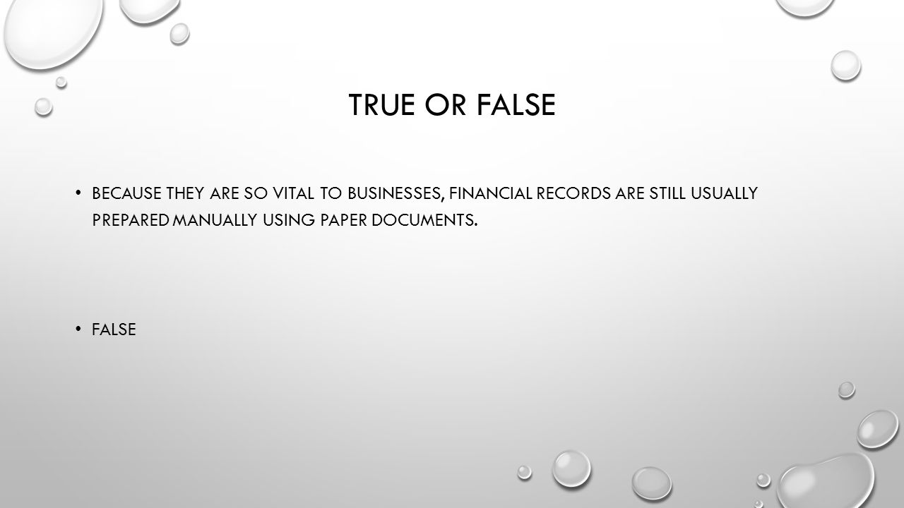 True or false Because they are so vital to businesses, financial records are still usually prepared manually using paper documents.