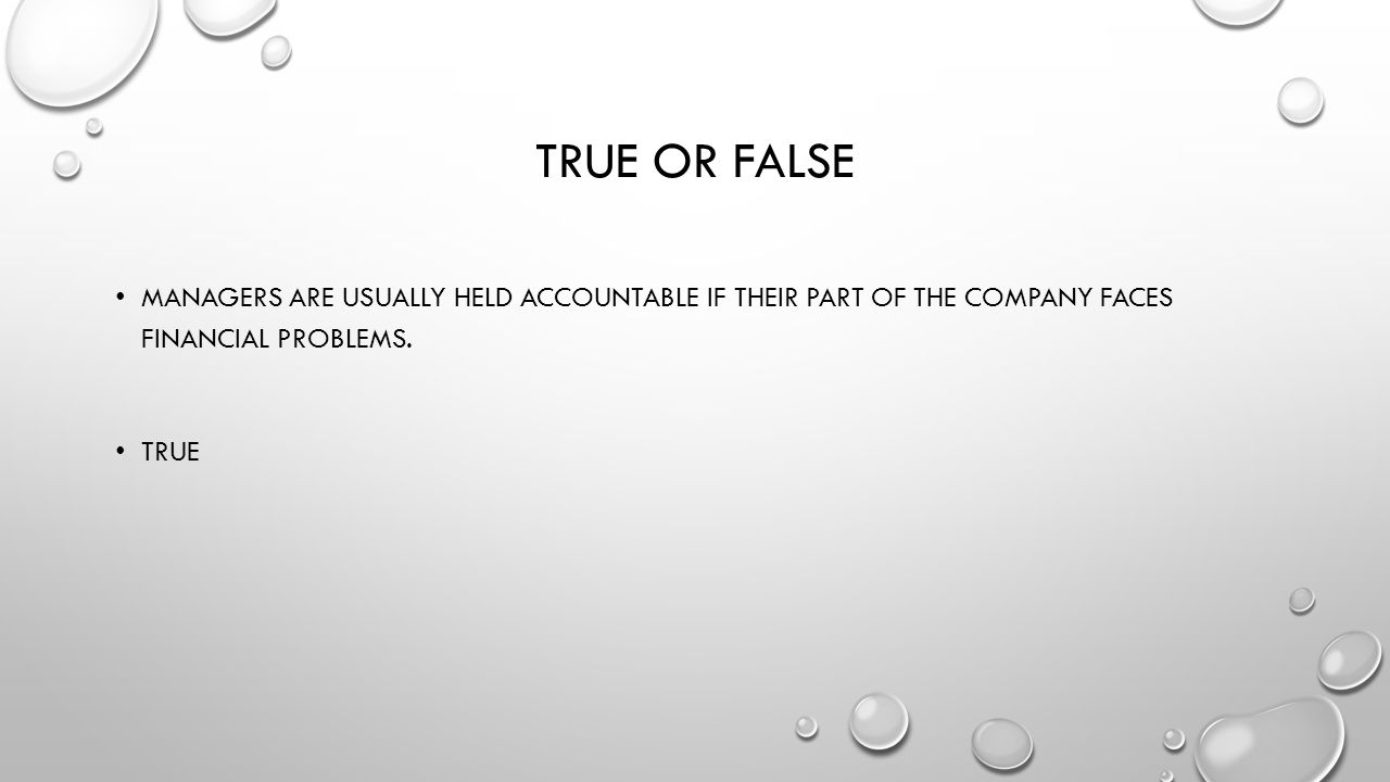 True or False Managers are usually held accountable if their part of the company faces financial problems.