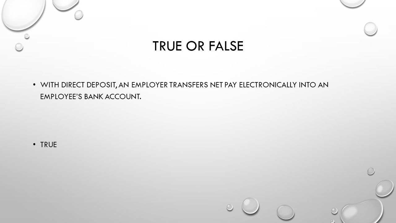 True or False With direct deposit, an employer transfers net pay electronically into an employee's bank account.