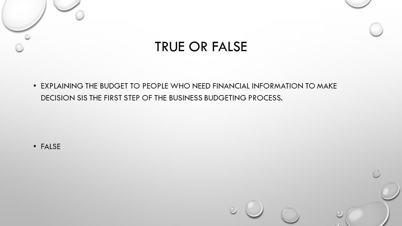 True or false explaining the budget to people who need financial information to make decision sis the first step of the business budgeting process.