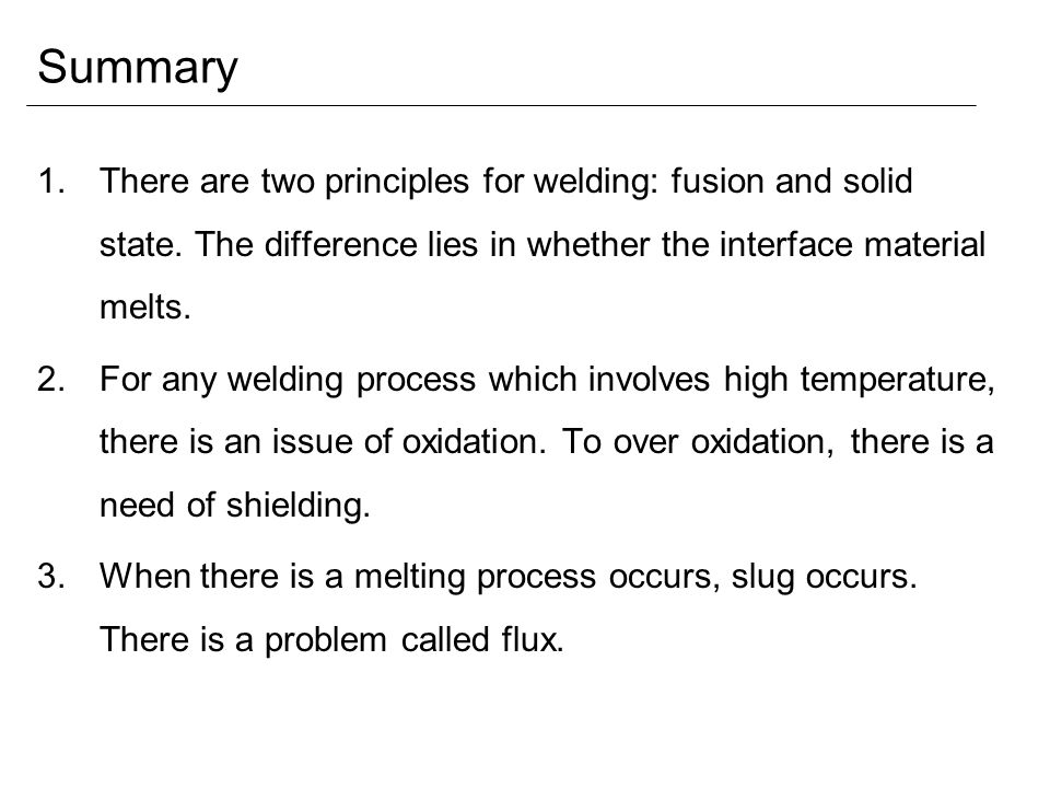 Summary There are two principles for welding: fusion and solid state. The difference lies in whether the interface material melts.
