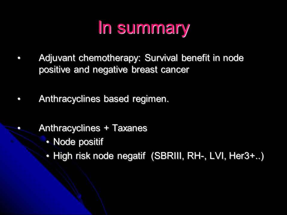 In summary Adjuvant chemotherapy: Survival benefit in node positive and negative breast cancer. Anthracyclines based regimen.