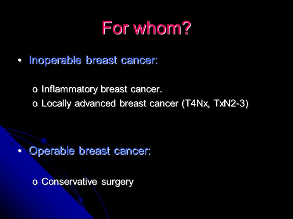 For whom Inoperable breast cancer: Operable breast cancer:
