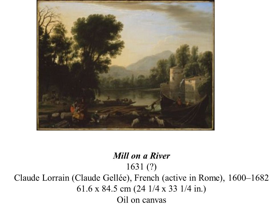 Mill on a River 1631 ( ) Claude Lorrain (Claude Gellée), French (active in Rome), 1600–1682 61.6 x 84.5 cm (24 1/4 x 33 1/4 in.) Oil on canvas