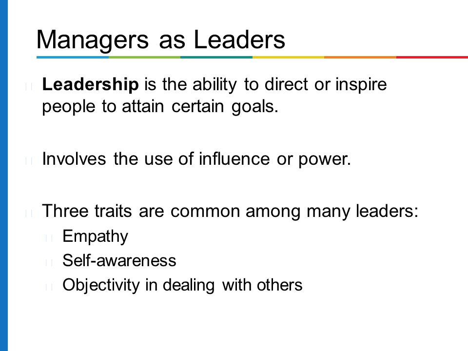 Managers as Leaders Leadership is the ability to direct or inspire people to attain certain goals. Involves the use of influence or power.