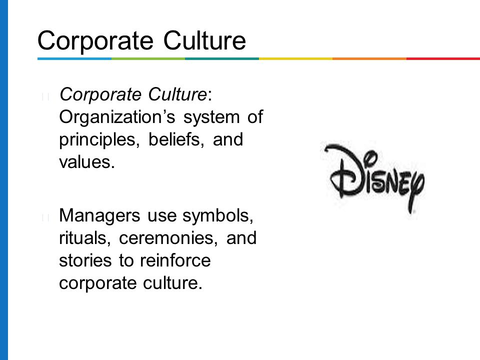 Corporate Culture Corporate Culture: Organization's system of principles, beliefs, and values.