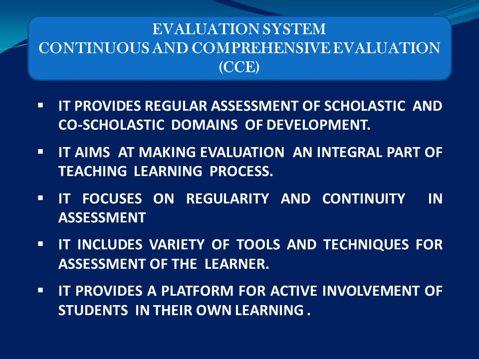 continous comprehensive evaluation Continuous and comprehensive evaluation (cce) system was introduced by the central board of secondary education (cbse) in india to assess all aspects of a student's development on a continuous basis throughout the year.