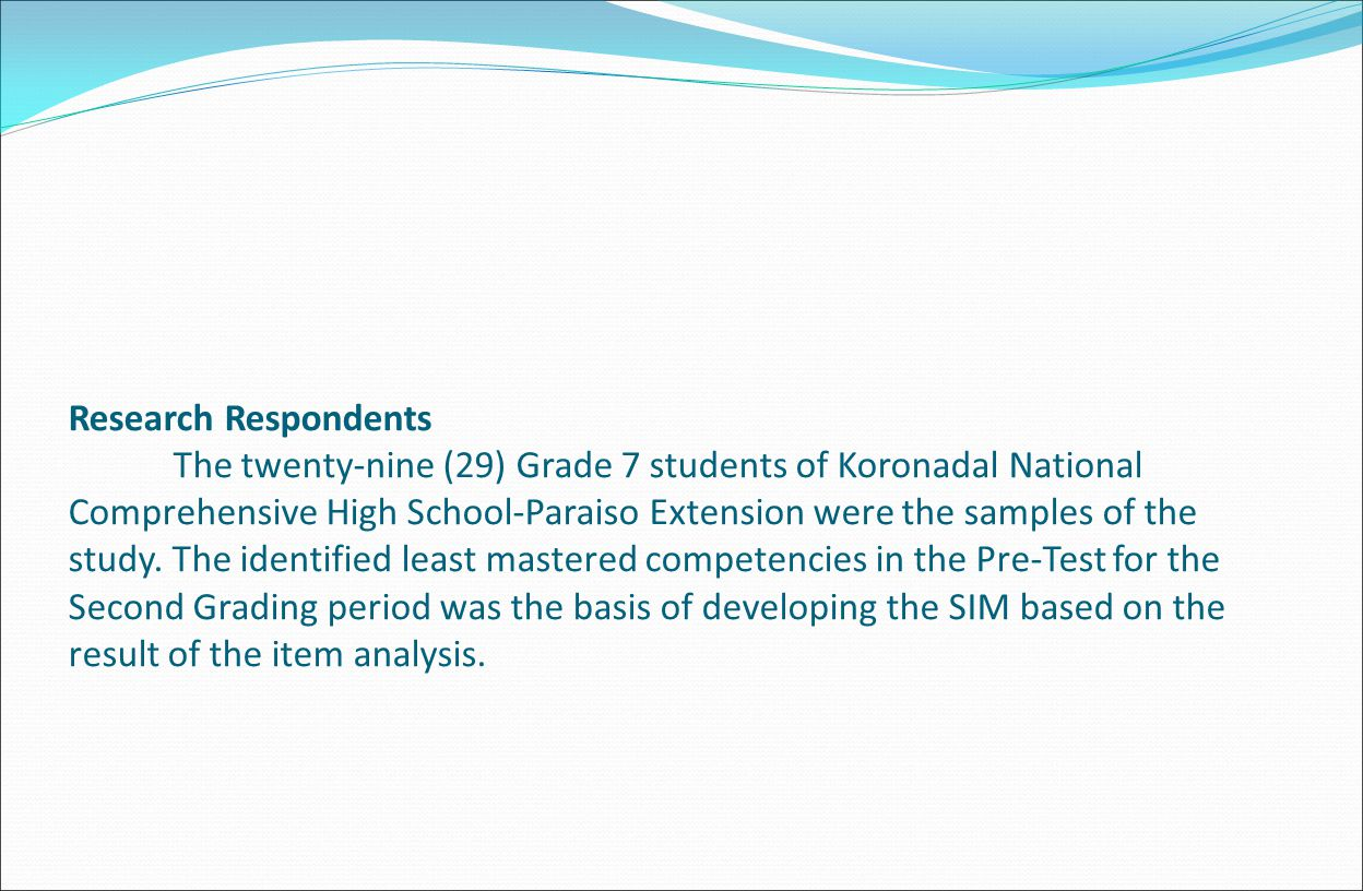 Research Respondents The twenty-nine (29) Grade 7 students of Koronadal National Comprehensive High School-Paraiso Extension were the samples of the study.