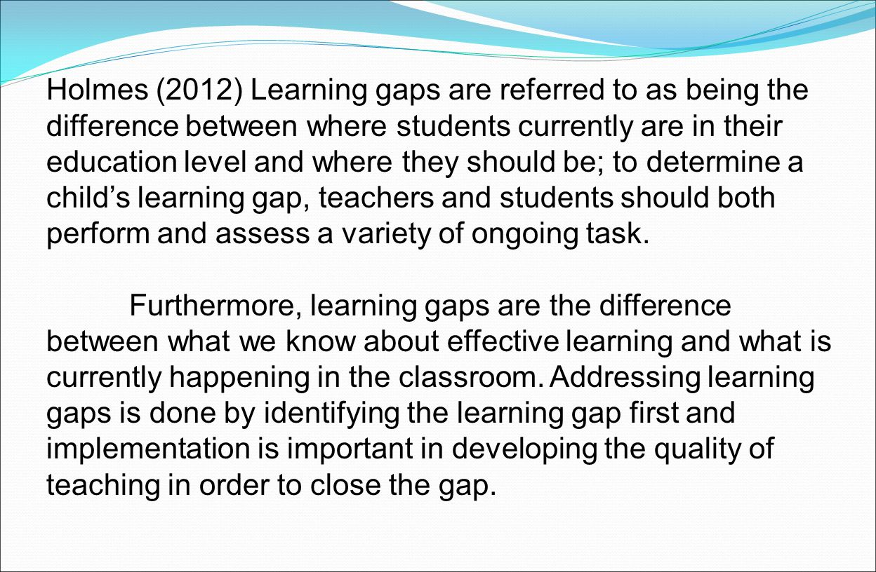 Holmes (2012) Learning gaps are referred to as being the difference between where students currently are in their education level and where they should be; to determine a child's learning gap, teachers and students should both perform and assess a variety of ongoing task.