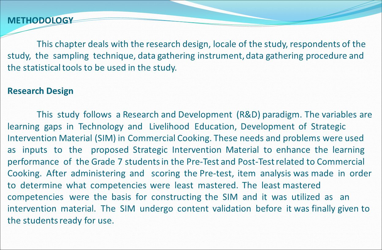 METHODOLOGY This chapter deals with the research design, locale of the study, respondents of the study, the sampling technique, data gathering instrument, data gathering procedure and the statistical tools to be used in the study.
