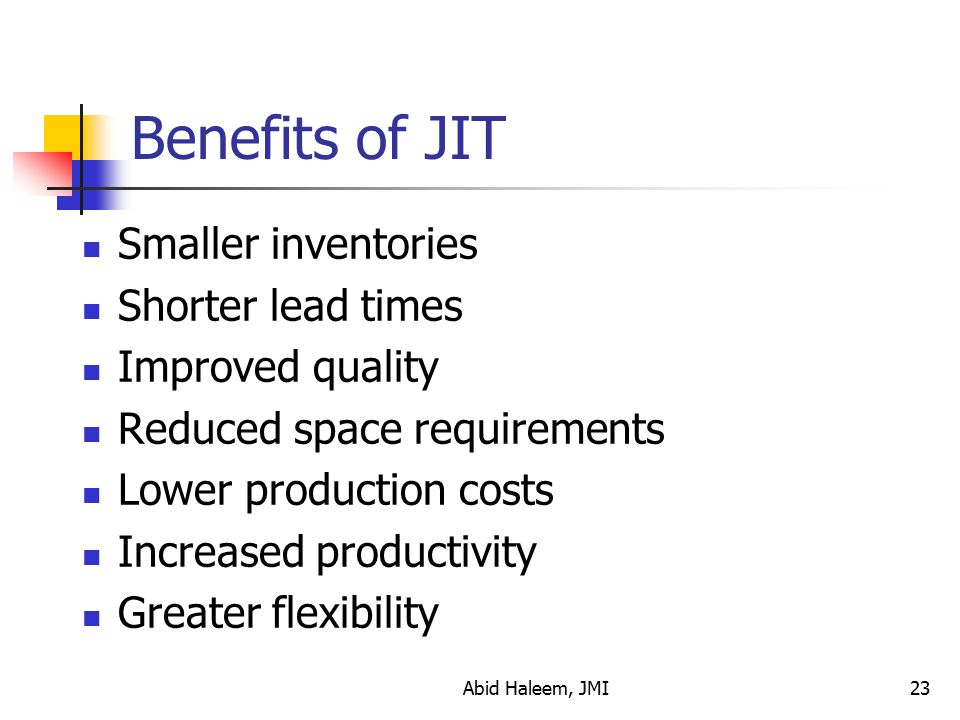 Benefits of JIT Smaller inventories Shorter lead times