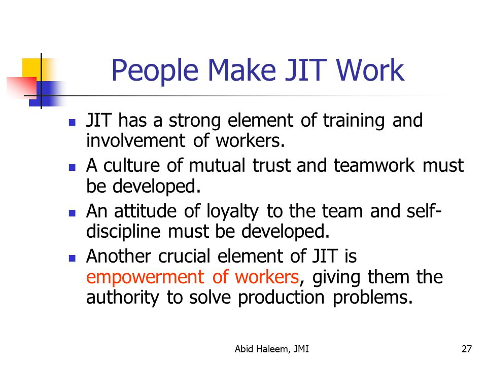People Make JIT Work JIT has a strong element of training and involvement of workers. A culture of mutual trust and teamwork must be developed.