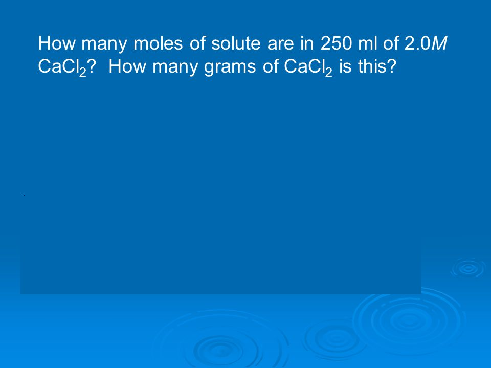 How many moles of solute are in 250 ml of 2. 0M CaCl2