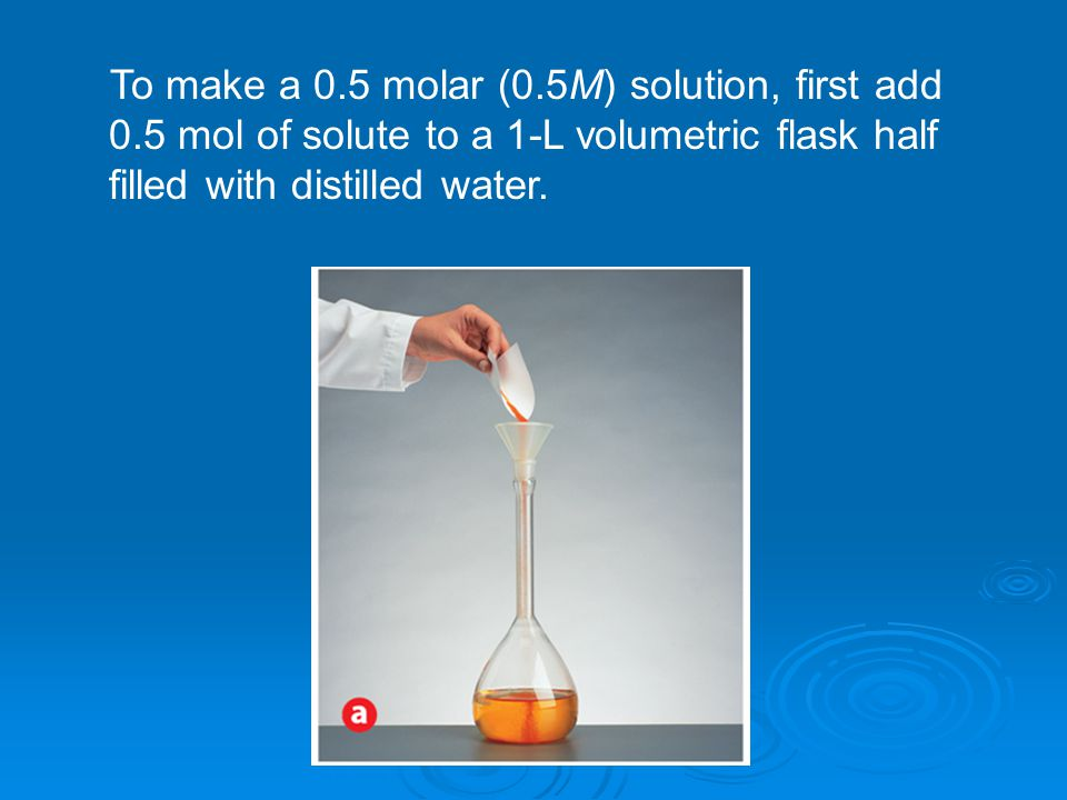 To make a 0. 5 molar (0. 5M) solution, first add 0
