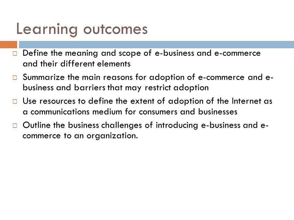 Learning outcomes Define the meaning and scope of e-business and e-commerce and their different elements.