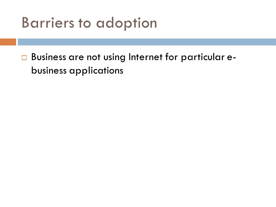 Barriers to adoption Business are not using Internet for particular e- business applications