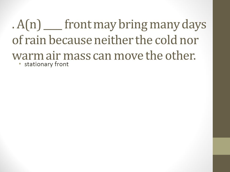 . A(n) ____ front may bring many days of rain because neither the cold nor warm air mass can move the other.