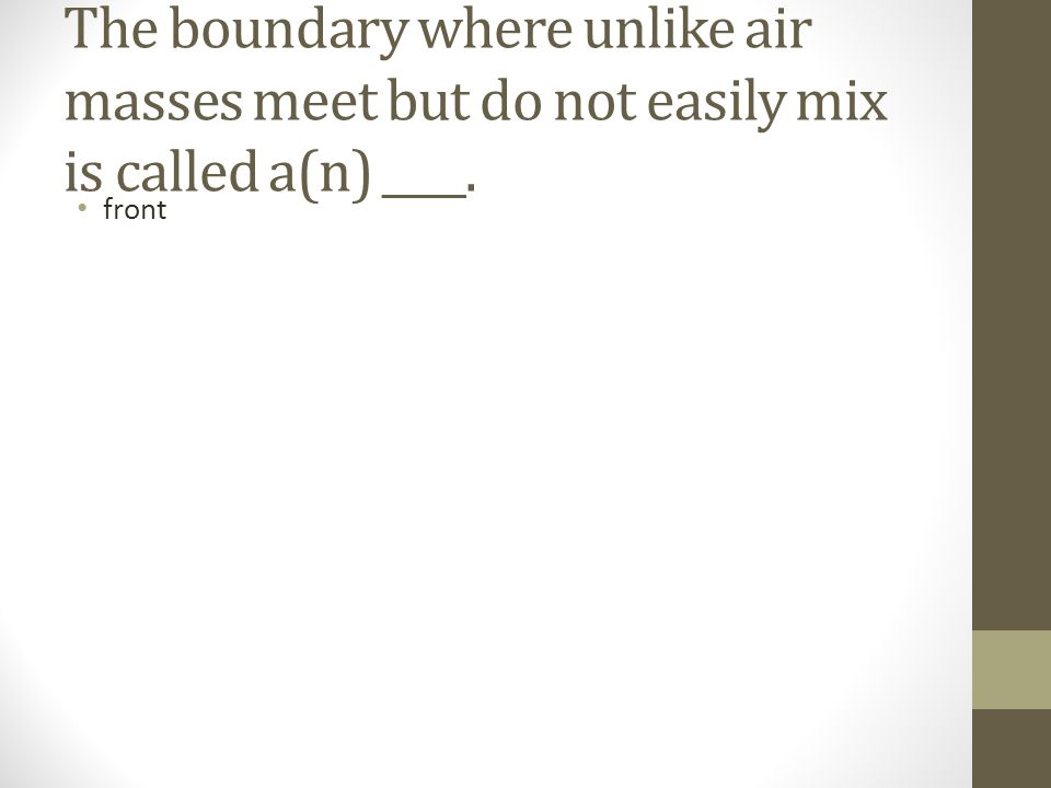 The boundary where unlike air masses meet but do not easily mix is called a(n) ____.