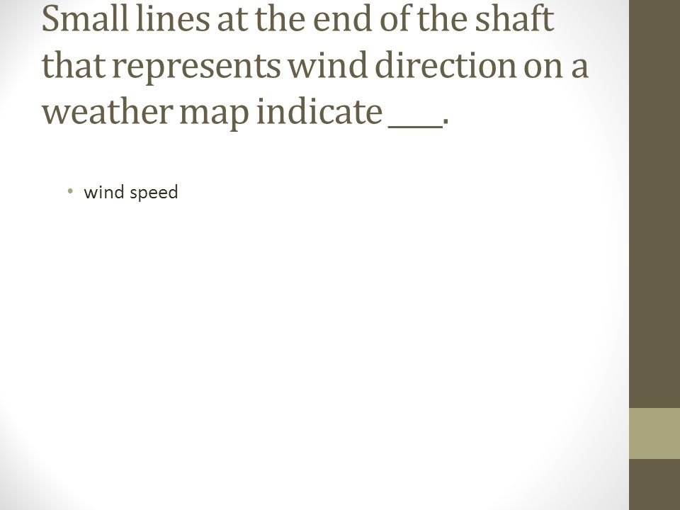 Small lines at the end of the shaft that represents wind direction on a weather map indicate ____.