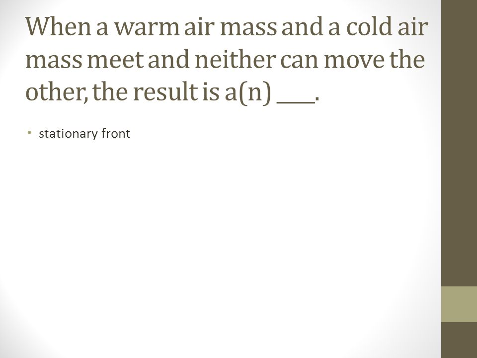 When a warm air mass and a cold air mass meet and neither can move the other, the result is a(n) ____.