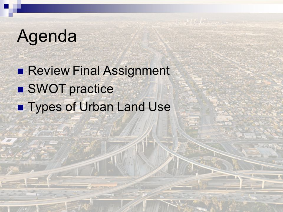 Agenda Review Final Assignment SWOT practice Types of Urban Land Use