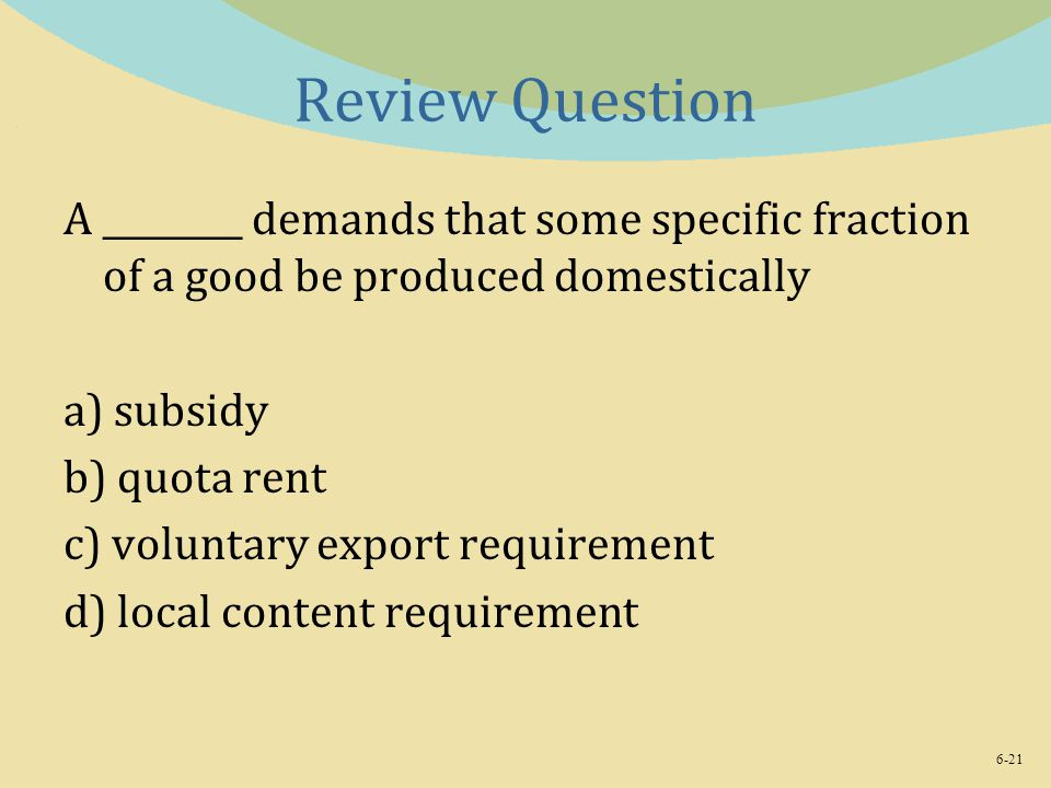 Review Question A ________ demands that some specific fraction of a good be produced domestically. a) subsidy.