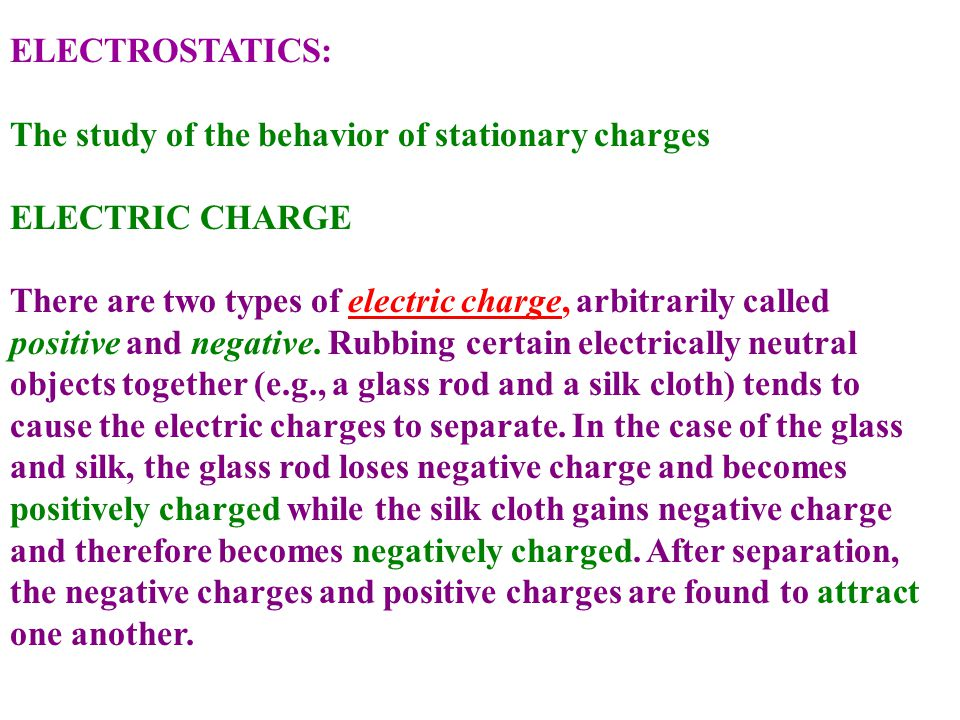 ELECTROSTATICS: The study of the behavior of stationary charges. ELECTRIC CHARGE. There are two types of electric charge, arbitrarily called.