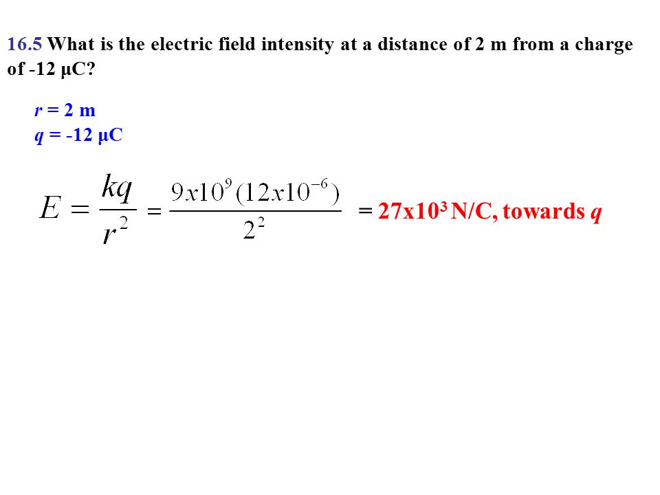 16.5 What is the electric field intensity at a distance of 2 m from a charge of -12 μC