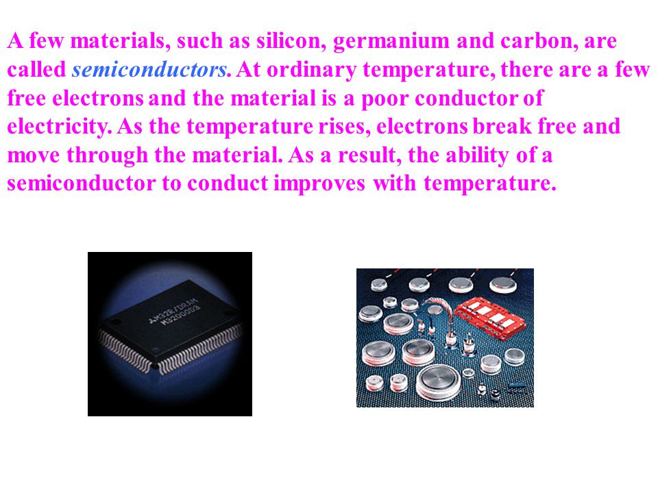 A few materials, such as silicon, germanium and carbon, are called semiconductors.