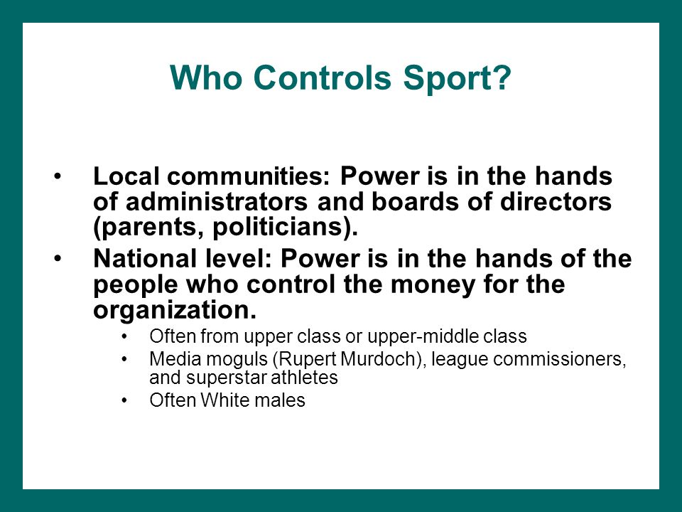 Who Controls Sport Local communities: Power is in the hands of administrators and boards of directors (parents, politicians).