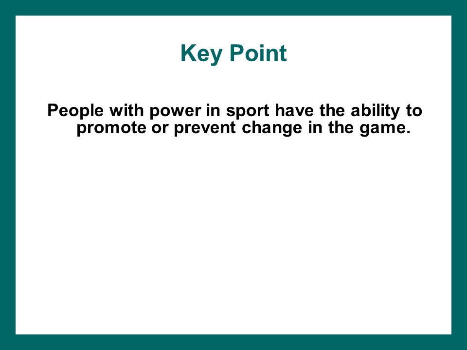 Key Point People with power in sport have the ability to promote or prevent change in the game.