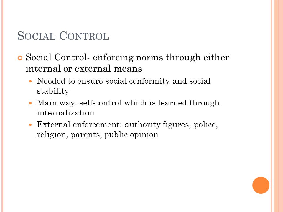 Social Control Social Control- enforcing norms through either internal or external means. Needed to ensure social conformity and social stability.