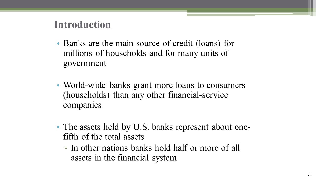 Introduction Banks are the main source of credit (loans) for millions of households and for many units of government.
